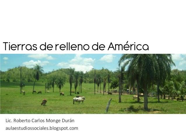 Tierras de relleno de AméricaLic. Roberto Carlos Monge Duránaulaestudiossociales.blogspot.com