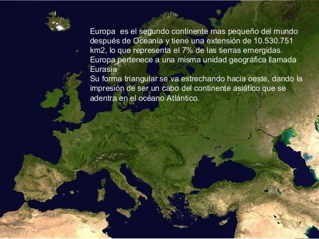 Europa es el segundo continente mas pequeño del mundo después de Oceanía y tiene una extensión de 10.530.751 km2, lo que r...