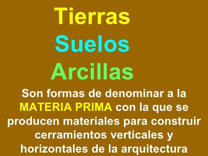 Tierras  Suelos  Arcillas Son formas de denominar a la  MATERIA PRIMA  con la que se producen materiales para construir ce...