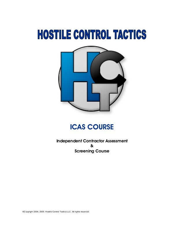 ICAS COURSE Independent Contractor Assessment & Screening Course ©Copyright 2004, 2005. Hostile Control Tactics LLC. All r...