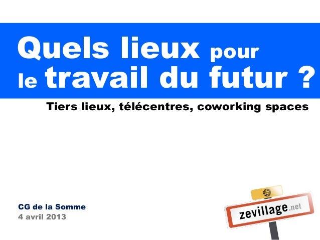 Quels lieux pourle travail du futur ?     Tiers lieux, télécentres, coworking spacesCG de la Somme4 avril 2013