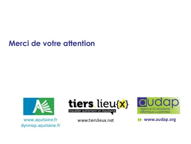 Merci de votre attention  www.aquitaine.fr dynmap.aquitaine.fr  www.tierslieux.net  www.audap.org
