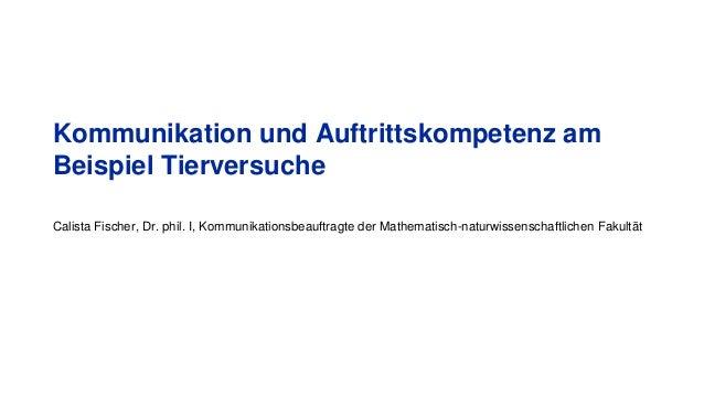 Kommunikation und Auftrittskompetenz am Beispiel Tierversuche Calista Fischer, Dr. phil. I, Kommunikationsbeauftragte der ...