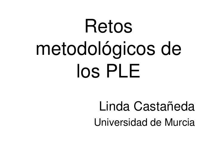 Retosmetodológicos de    los PLE       Linda Castañeda      Universidad de Murcia