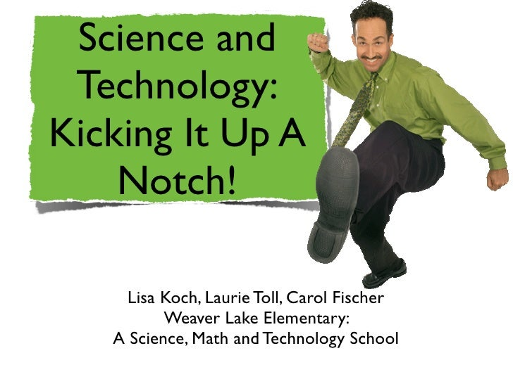 Science and  Technology: Kicking It Up A     Notch!       Lisa Koch, Laurie Toll, Carol Fischer           Weaver Lake Elem...