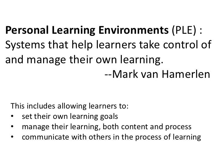 Personal Learning Environments (PLE) :Systems that help learners take control ofand manage their own learning.            ...
