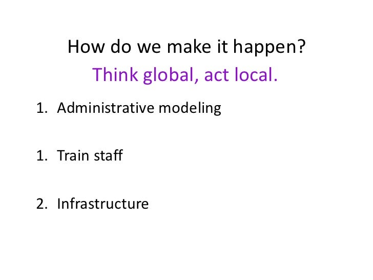 How do we make it happen?       Think global, act local.1. Administrative modeling1. Train staff2. Infrastructure