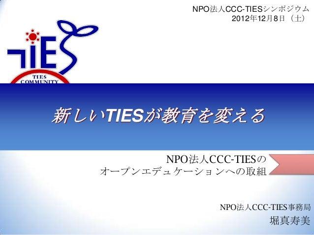 NPO法人CCC-TIESシンポジウム 2012年12月8日(土)  新しいTIESが教育を変える NPO法人CCC-TIESの オープンエデュケーションへの取組 NPO法人CCC-TIES事務局  堀真寿美