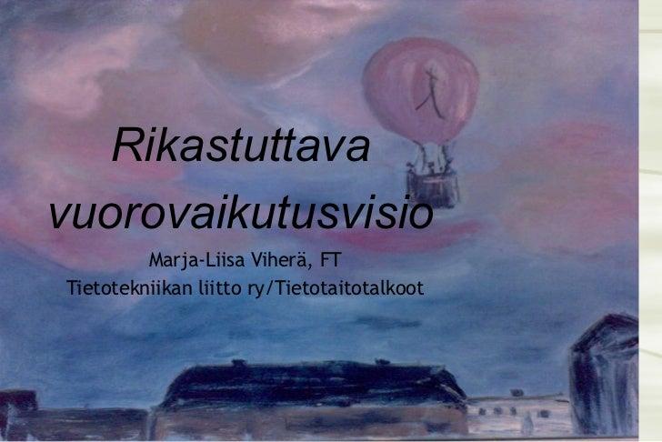 Rikastuttava vuorovaikutusvisio Marja-Liisa Viherä, FT Tietotekniikan liitto ry/Tietotaitotalkoot