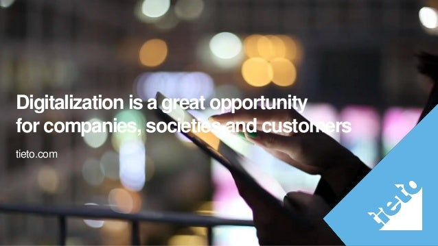 Internal Digitalization is a great opportunity for companies, societies and customers tieto.com
