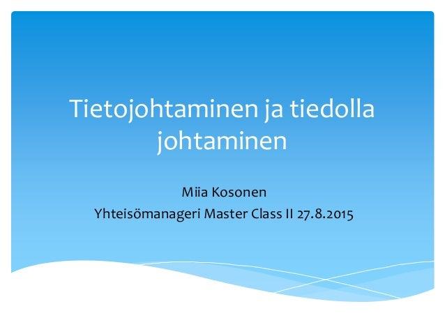 Tietojohtaminen ja tiedolla johtaminen Miia Kosonen Yhteisömanageri Master Class II 27.8.2015