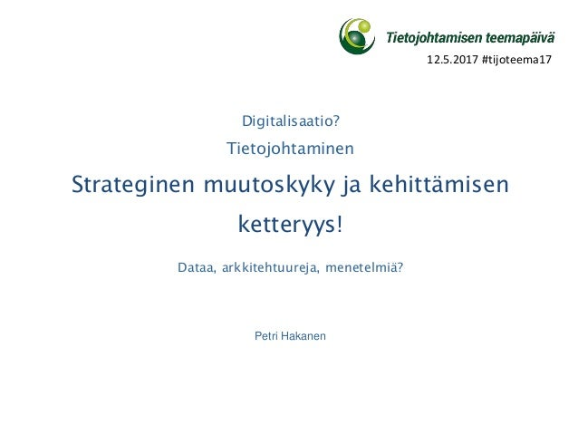 Digitalisaatio? Tietojohtaminen Strateginen muutoskyky ja kehittämisen ketteryys! Dataa, arkkitehtuureja, menetelmiä? Petr...