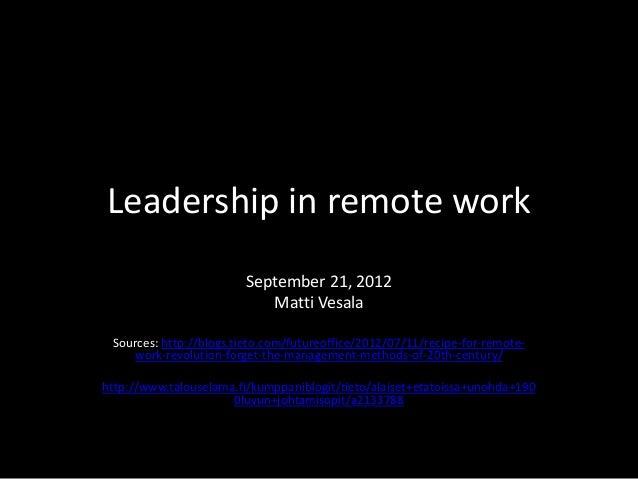 Leadership in remote work  September 21, 2012  Matti Vesala  Sources: http://blogs.tieto.com/futureoffice/2012/07/11/recip...
