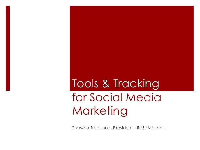 Tools & Tracking for Social Media Marketing Shawna Tregunna, President - ReSoMe Inc.