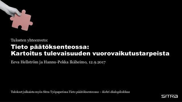Tieto päätöksenteossa: Kartoitus tulevaisuuden vuorovaikutustarpeista Eeva Hellström ja Hannu-Pekka Ikäheimo, 12.9.2017 Tu...