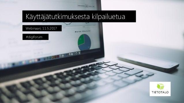 Webinaari, 11.5.2017 Käyttäjätutkimuksesta kilpailuetua #digiforum