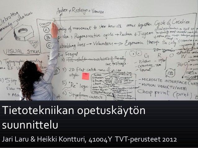 Tietotekniikan opetuskäytönsuunnitteluJari Laru & Heikki Kontturi, 41004Y TVT-perusteet 2012