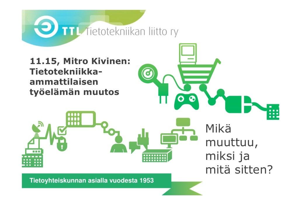11.15, Mitro Kivinen:Tietotekniikka-ammattilaisentyöelämän muutos                                          Mikä           ...