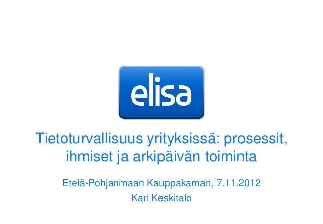 Tietoturvallisuus yrityksissä: prosessit,     ihmiset ja arkipäivän toiminta    Etelä-Pohjanmaan Kauppakamari, 7.11.2012  ...