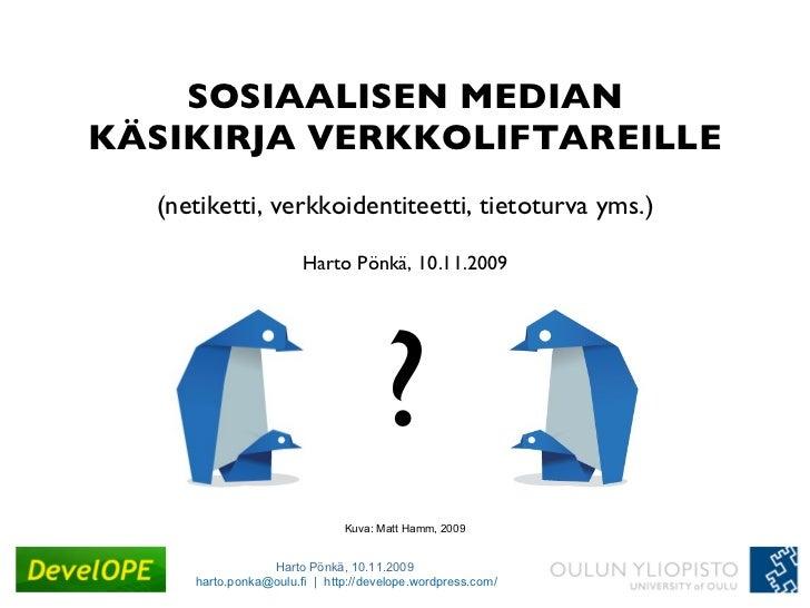 SOSIAALISEN MEDIAN KÄSIKIRJA VERKKOLIFTAREILLE (netiketti, verkkoidentiteetti, tietoturva yms.) Harto Pönkä, 10.11.2009 ? ...