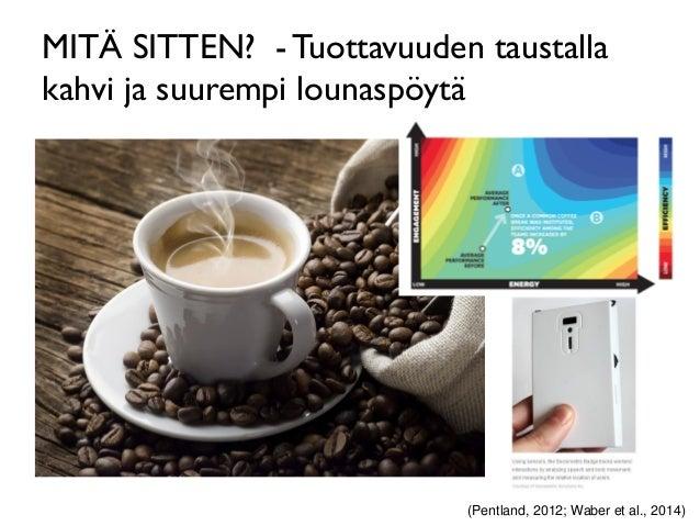 MITÄ SITTEN? - Tuottavuuden taustalla kahvi ja suurempi lounaspöytä (Pentland, 2012; Waber et al., 2014)