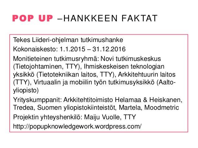 POP UP –HANKKEEN FAKTAT Tekes Liideri-ohjelman tutkimushanke Kokonaiskesto: 1.1.2015 – 31.12.2016 Monitieteinen tutkimusry...