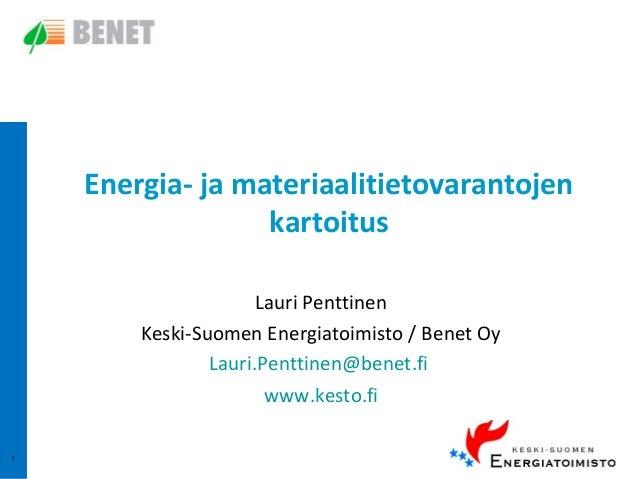 Energia- ja materiaalitietovarantojen kartoitus Lauri Penttinen Keski-Suomen Energiatoimisto / Benet Oy Lauri.Penttinen@be...