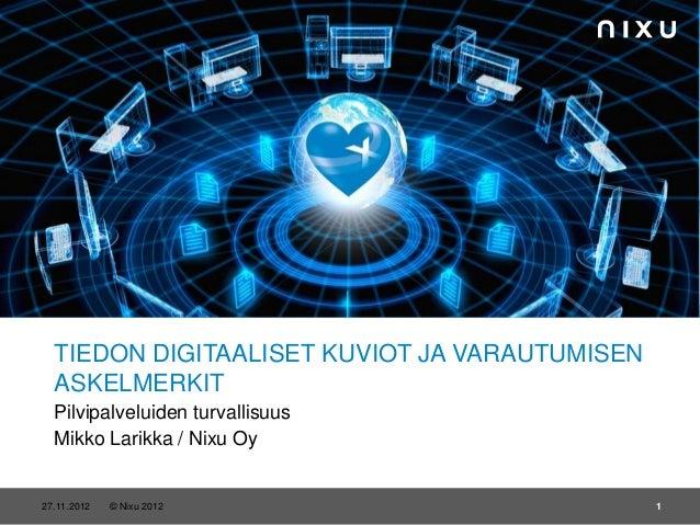 TIEDON DIGITAALISET KUVIOT JA VARAUTUMISEN  ASKELMERKIT  Pilvipalveluiden turvallisuus  Mikko Larikka / Nixu Oy20.11.2012 ...