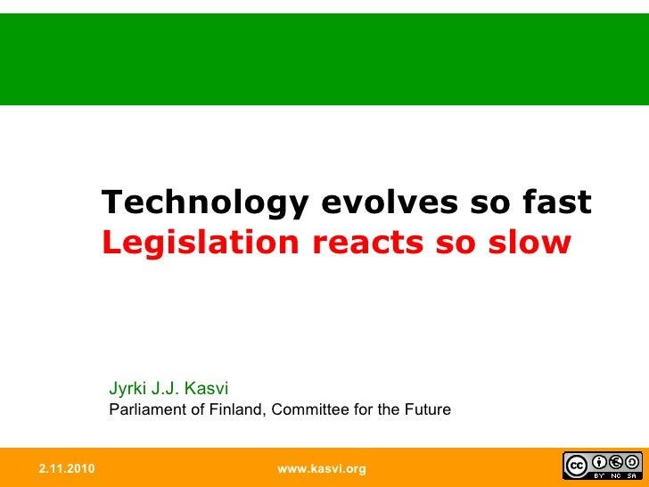 2.11.2010 www.kasvi.org Technology evolves so fast  Legislation reacts so slow Jyrki J.J. Kasvi Parliament of Finland, Com...