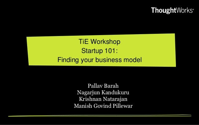 TiE Workshop        Startup 101:Finding your business model         Pallav Barah      Nagarjun Kandukuru      Krishnan Nat...