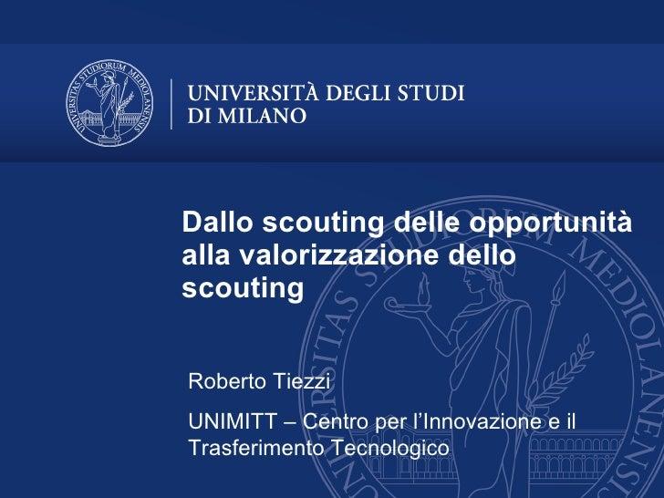 Dallo scouting delle opportunità alla valorizzazione dello scouting Roberto Tiezzi UNIMITT – Centro per l'Innovazione e il...