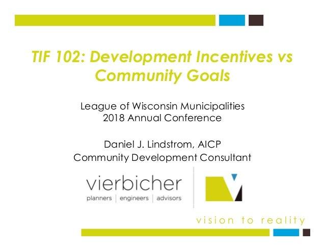 TIF 102: Development Incentives vs Community GoalsCommunity Goals League of Wisconsin Municipalities D i l J Li d t AICP e...