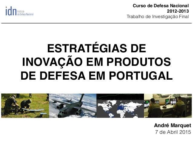 ESTRATÉGIAS DE INOVAÇÃO EM PRODUTOS DE DEFESA EM PORTUGAL André Marquet 7 de Abril 2015 Curso de Defesa Nacional 2012-2013...