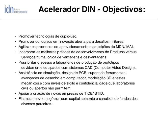 Acelerador DIN - Objectivos: • Promover tecnologias de duplo-uso. • Promover concursos em inovação aberta para desafios mil...