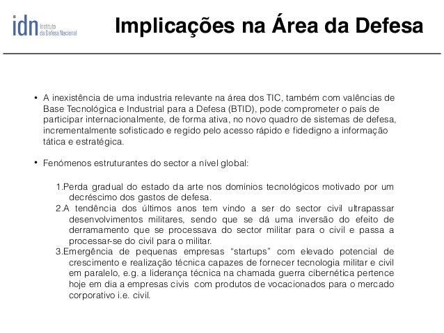 Implicações na Área da Defesa • A inexistência de uma industria relevante na área dos TIC, também com valências de Base Te...