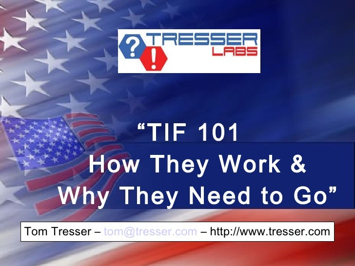 """"""" TIF 101  How They Work & Why They Need to Go""""   Tom Tresser –  [email_address]  – http://www.tresser.com"""