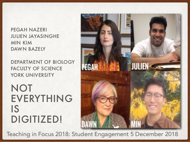 NOT EVERYTHING IS DIGITIZED! PEGAH NAZERI JULIEN JAYASINGHE MIN KIM DAWN BAZELY DEPARTMENT OF BIOLOGY FACULTY OF SCIENCE Y...