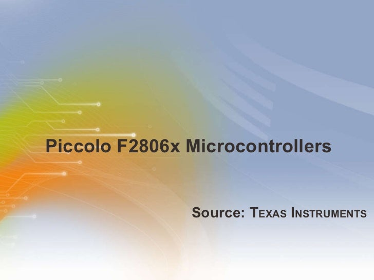 Piccolo F2806x Microcontrollers <ul><li>Source: T EXAS  I NSTRUMENTS </li></ul>