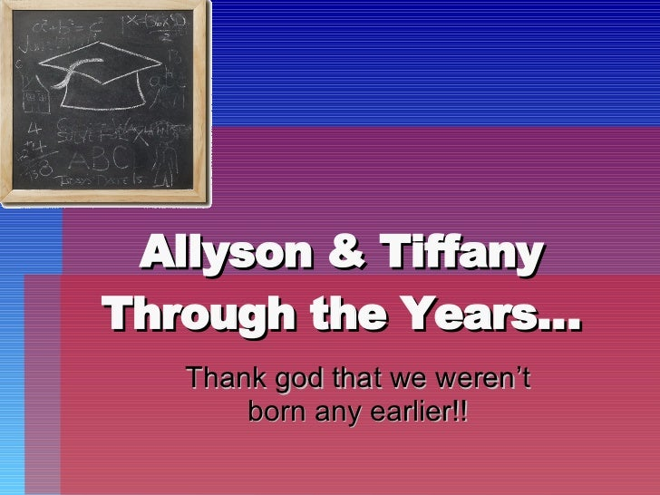 Allyson & Tiffany Through the Years… Thank god that we weren't born any earlier!!