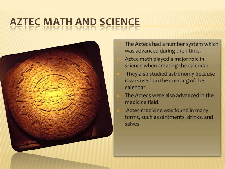 Aztecmath and science<br />The Aztecs had a number system which was advanced during their time. <br />Aztec math played a ...