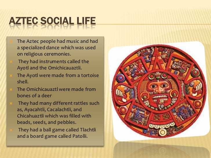 Aztec social life<br />The Aztec people had music and had a specialized dance which was used on religious ceremonies.<br /...