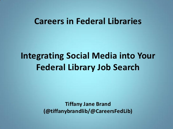Careers in Federal LibrariesIntegrating Social Media into Your    Federal Library Job Search             Tiffany Jane Bran...