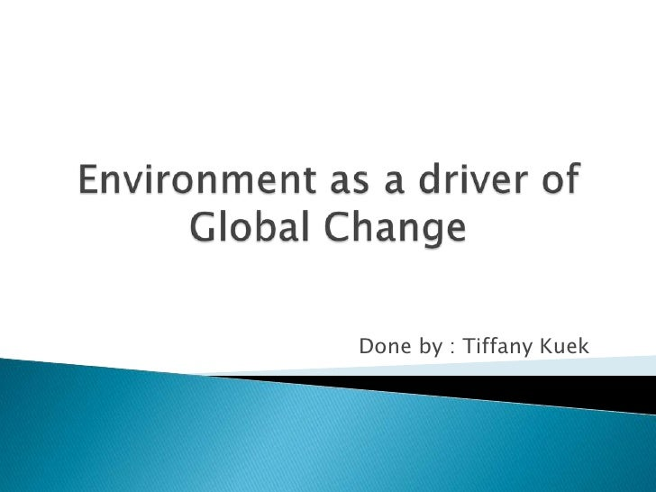 Environment as a driver of Global Change <br />        Done by : Tiffany Kuek<br />