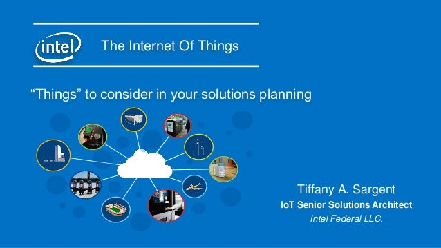 "The Internet Of Things Tiffany A. Sargent IoT Senior Solutions Architect Intel Federal LLC. ""Things"" to consider in your s..."