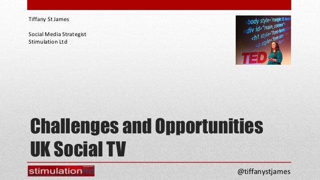 Tiffany St JamesSocial Media StrategistStimulation LtdChallenges and OpportunitiesUK Social TV                          @t...