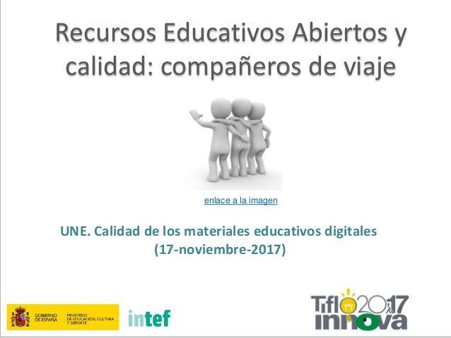 Recursos Educativos Abiertos y calidad: compañeros de viaje UNE. Calidad de los materiales educativos digitales (17-noviem...