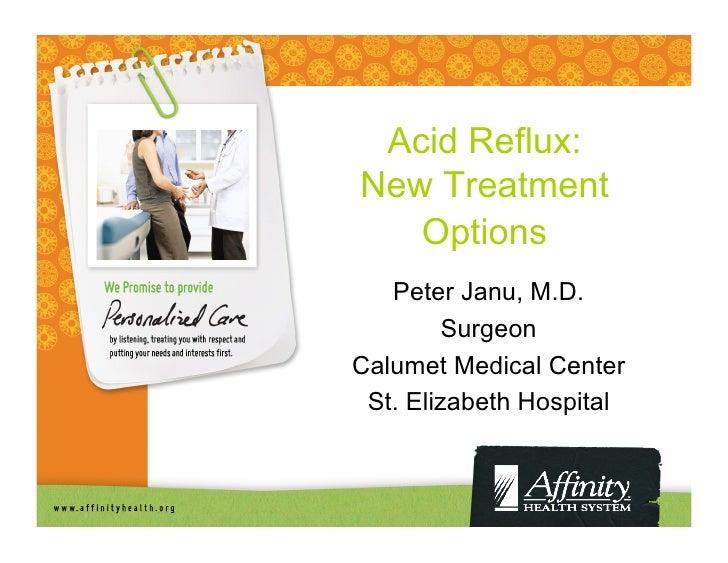 Acid Reflux:New Treatment   Options   Peter Janu, M.D.         SurgeonCalumet Medical Center St. Elizabeth Hospital