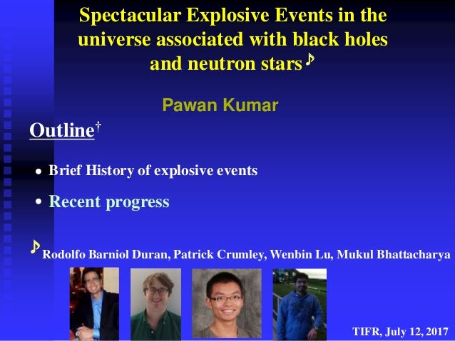 • • Spectacular Explosive Events in the universe associated with black holes and neutron stars♪ Pawan Kumar Outline† TIFR,...
