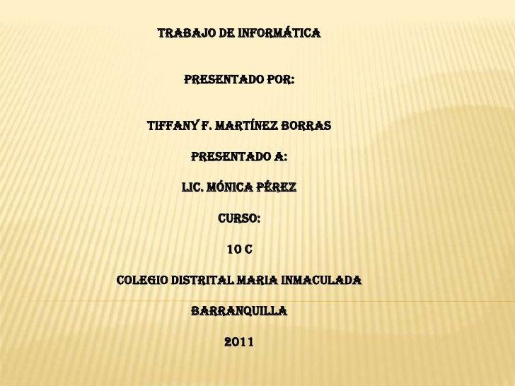 Trabajo de informática<br />Presentado por:<br />Tiffany F. Martínez Borras<br />Presentado a:<br />LIC. Mónica Pérez<br /...