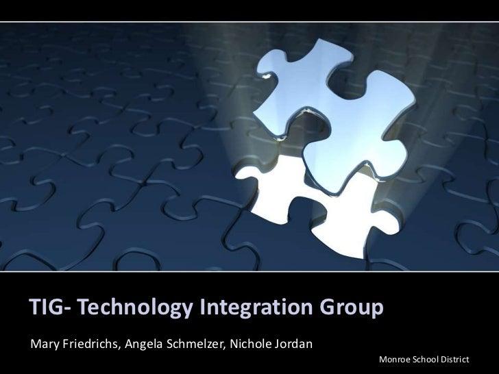 TIG- Technology Integration Group<br />Mary Friedrichs, Angela Schmelzer, Nichole Jordan <br />Monroe School District<br />